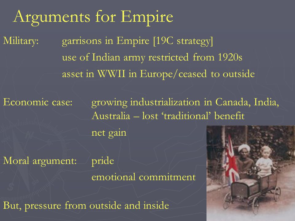 Arguments for Empire Military:garrisons in Empire [19C strategy] use of Indian army restricted from 1920s asset in WWII in Europe/ceased to outside Economic case:growing industrialization in Canada, India, Australia – lost traditional benefit net gain Moral argument:pride emotional commitment But, pressure from outside and inside