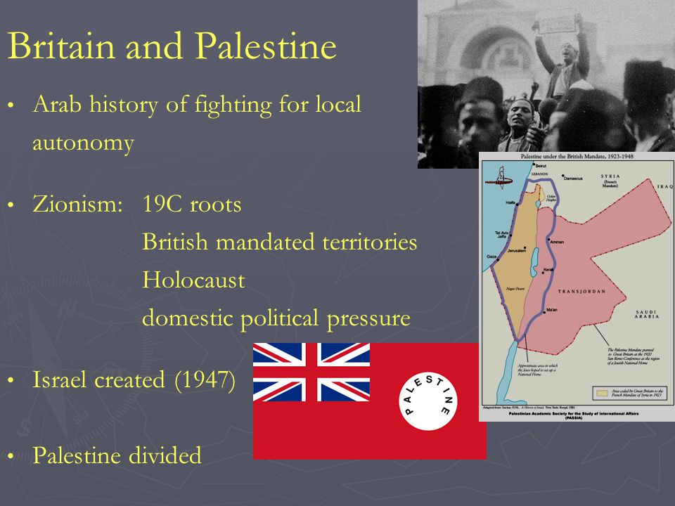 Britain and Palestine Arab history of fighting for local autonomy Zionism:19C roots British mandated territories Holocaust domestic political pressure Israel created (1947) Palestine divided