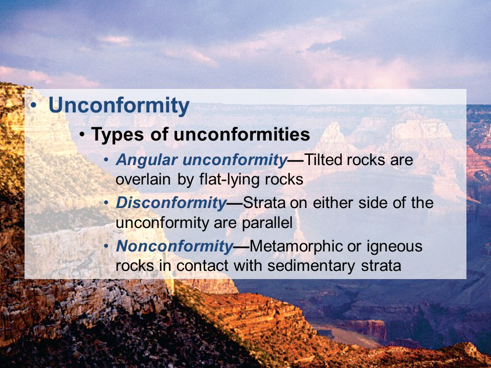 © 2011 Pearson Education, Inc. Unconformity Types of unconformities Angular unconformityTilted rocks are overlain by flat-lying rocks DisconformityStr