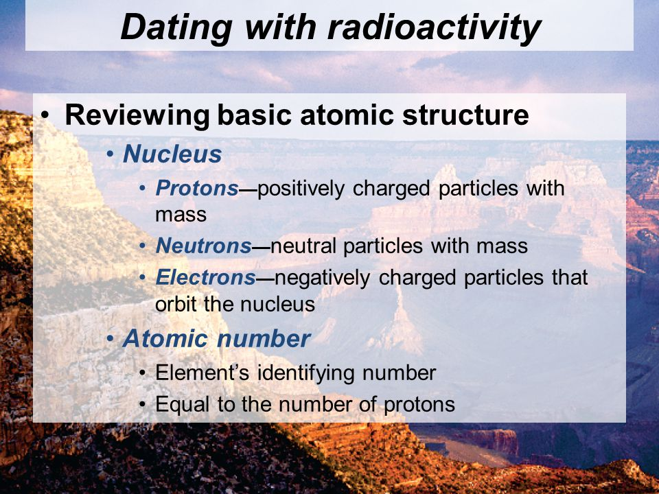 © 2011 Pearson Education, Inc. Dating with radioactivity Reviewing basic atomic structure Nucleus Protons positively charged particles with mass Neutr