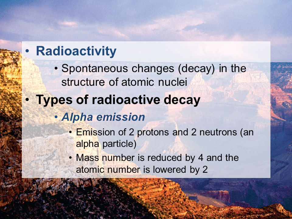 © 2011 Pearson Education, Inc. Radioactivity Spontaneous changes (decay) in the structure of atomic nuclei Types of radioactive decay Alpha emission E