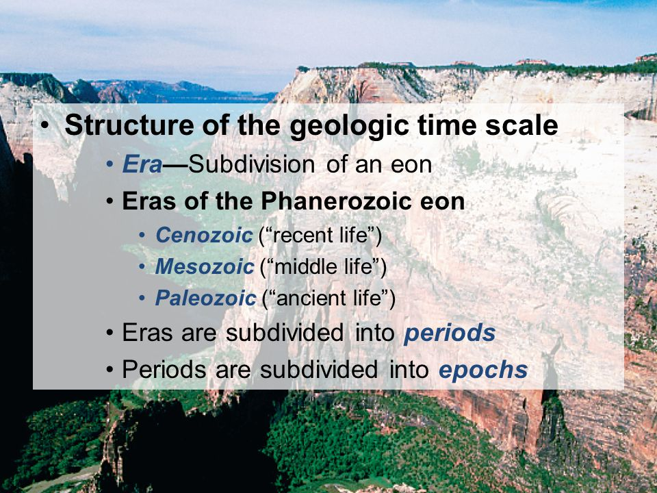 © 2011 Pearson Education, Inc. Structure of the geologic time scale EraSubdivision of an eon Eras of the Phanerozoic eon Cenozoic (recent life) Mesozo