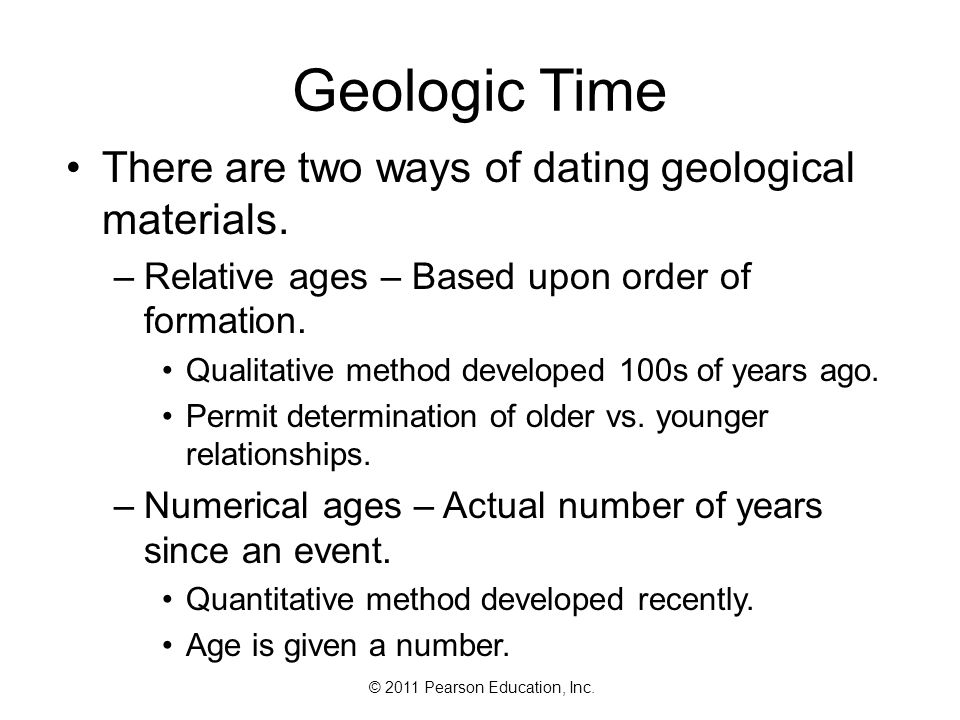 © 2011 Pearson Education, Inc. Geologic Time There are two ways of dating geological materials. –Relative ages – Based upon order of formation. Qualit