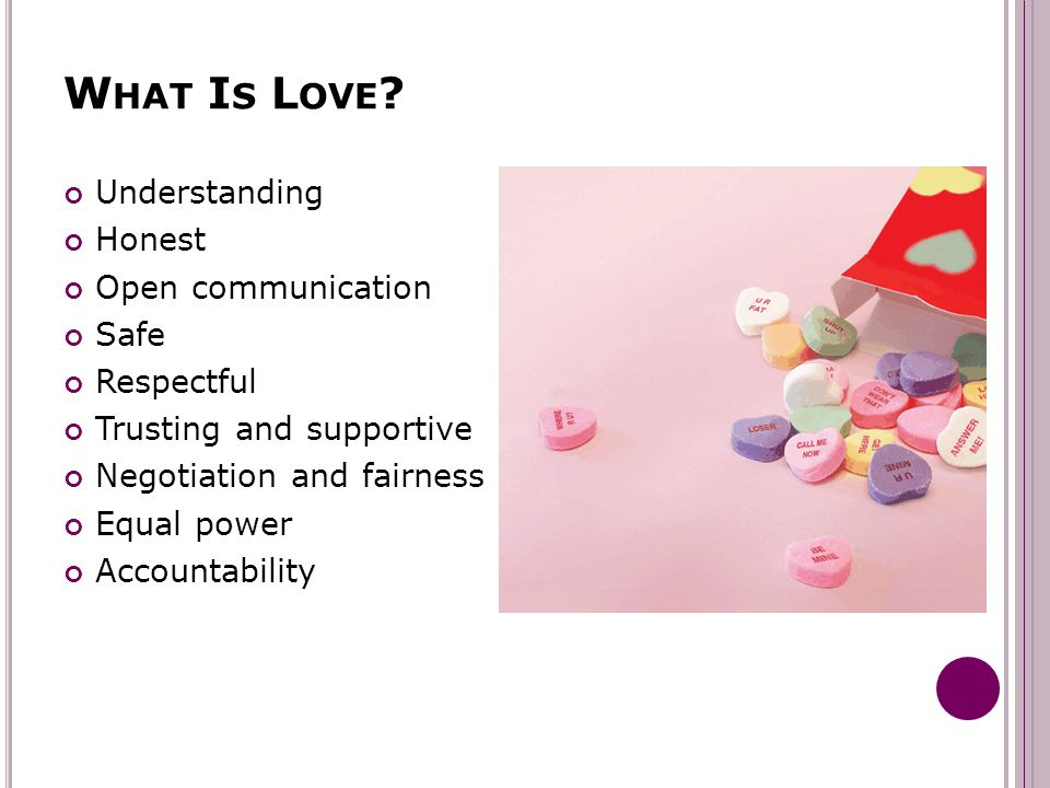 W HAT I S L OVE ? Understanding Honest Open communication Safe Respectful Trusting and supportive Negotiation and fairness Equal power Accountability