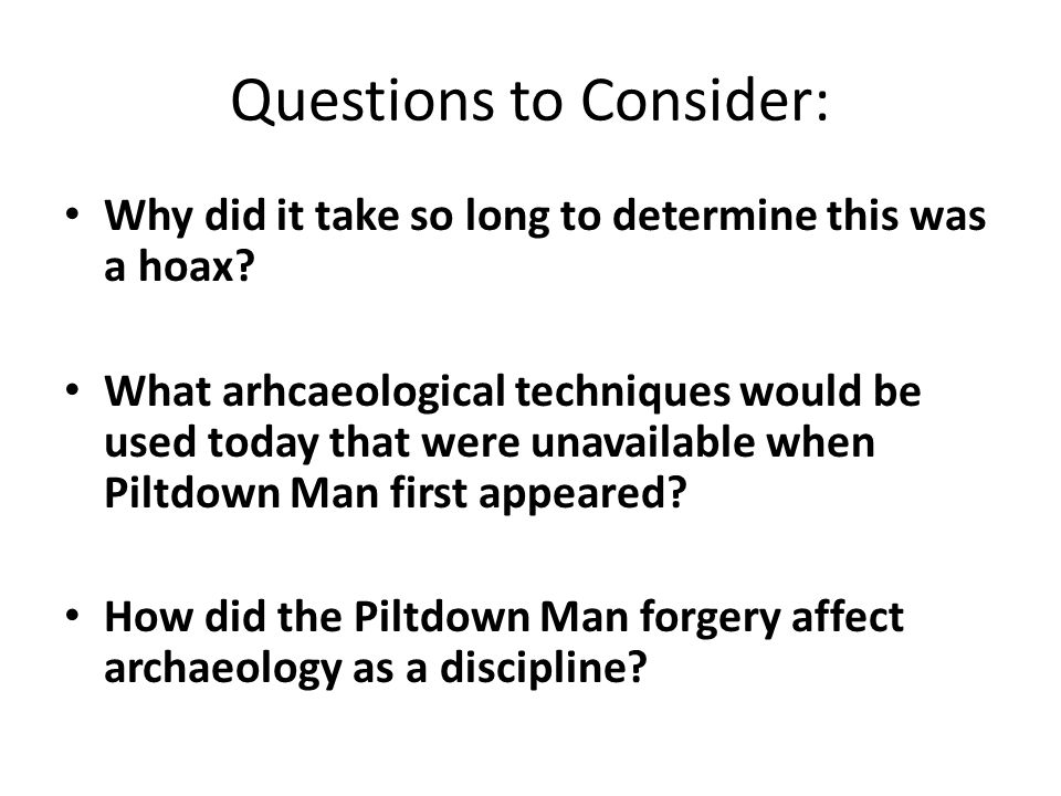 Questions to Consider: Why did it take so long to determine this was a hoax? What arhcaeological techniques would be used today that were unavailable