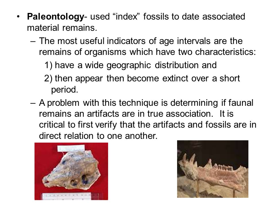 Paleontology- used index fossils to date associated material remains. –The most useful indicators of age intervals are the remains of organisms which