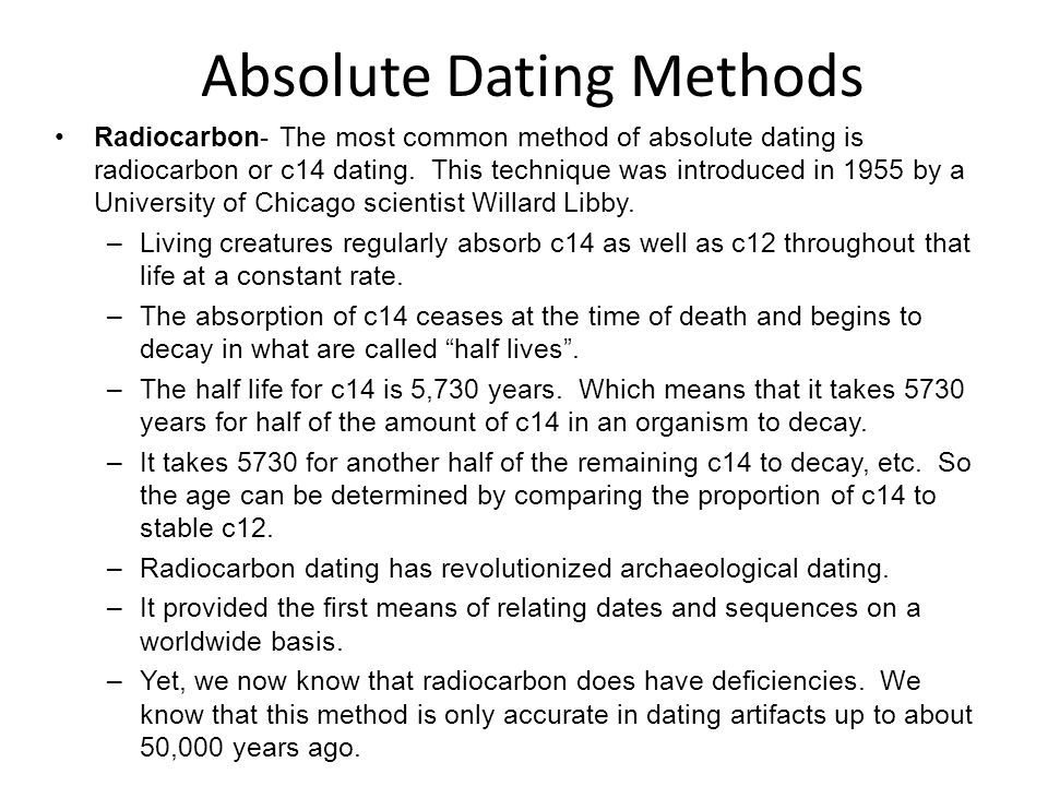 Radiocarbon- The most common method of absolute dating is radiocarbon or c14 dating. This technique was introduced in 1955 by a University of Chicago