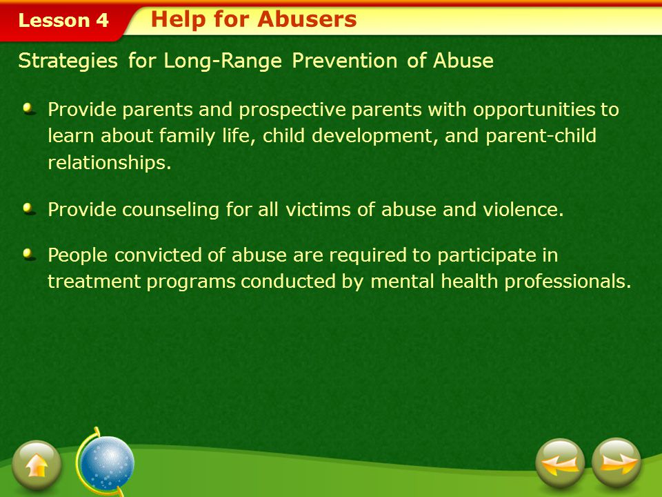 Lesson 4 The Cycle of Violence Help for Abusers Often, individuals who abuse others were themselves victims of abuse. This is one reason why the cycle