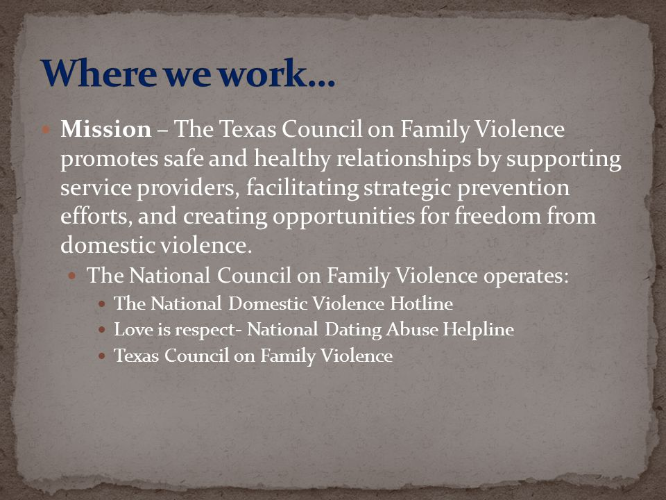 Mission – The Texas Council on Family Violence promotes safe and healthy relationships by supporting service providers, facilitating strategic prevent