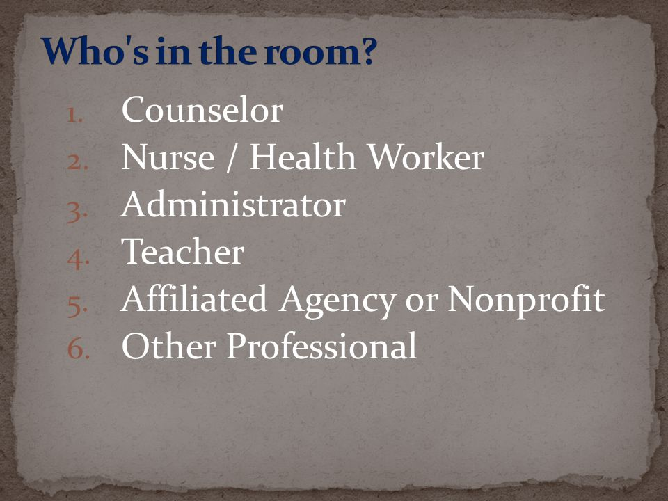 1. Counselor 2. Nurse / Health Worker 3. Administrator 4. Teacher 5. Affiliated Agency or Nonprofit 6. Other Professional