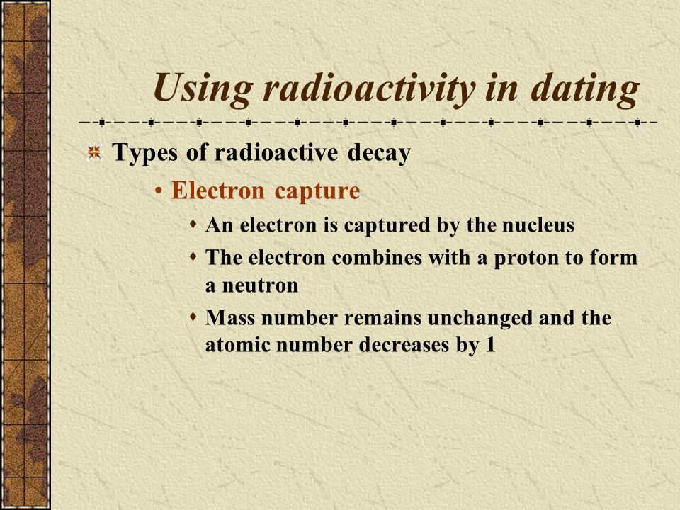 Using radioactivity in dating Types of radioactive decay Electron capture An electron is captured by the nucleus The electron combines with a proton t
