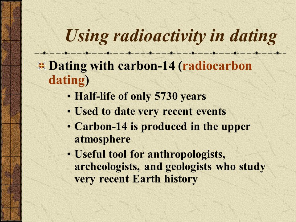 Using radioactivity in dating Dating with carbon-14 (radiocarbon dating) Half-life of only 5730 years Used to date very recent events Carbon-14 is pro