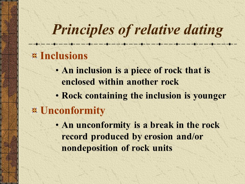 Principles of relative dating Inclusions An inclusion is a piece of rock that is enclosed within another rock Rock containing the inclusion is younger