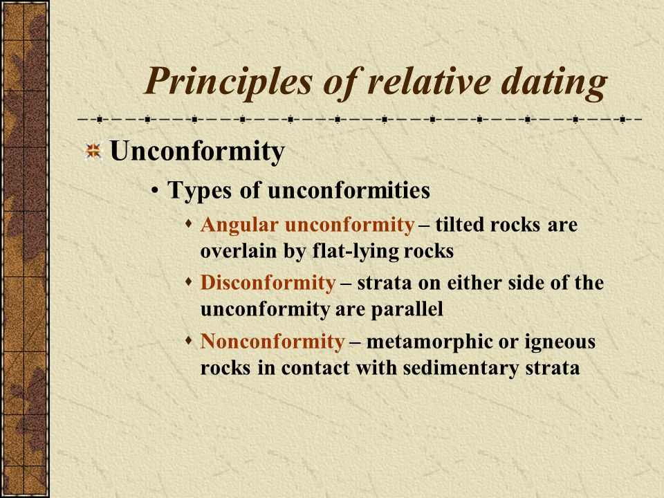 Principles of relative dating Unconformity Types of unconformities Angular unconformity – tilted rocks are overlain by flat-lying rocks Disconformity
