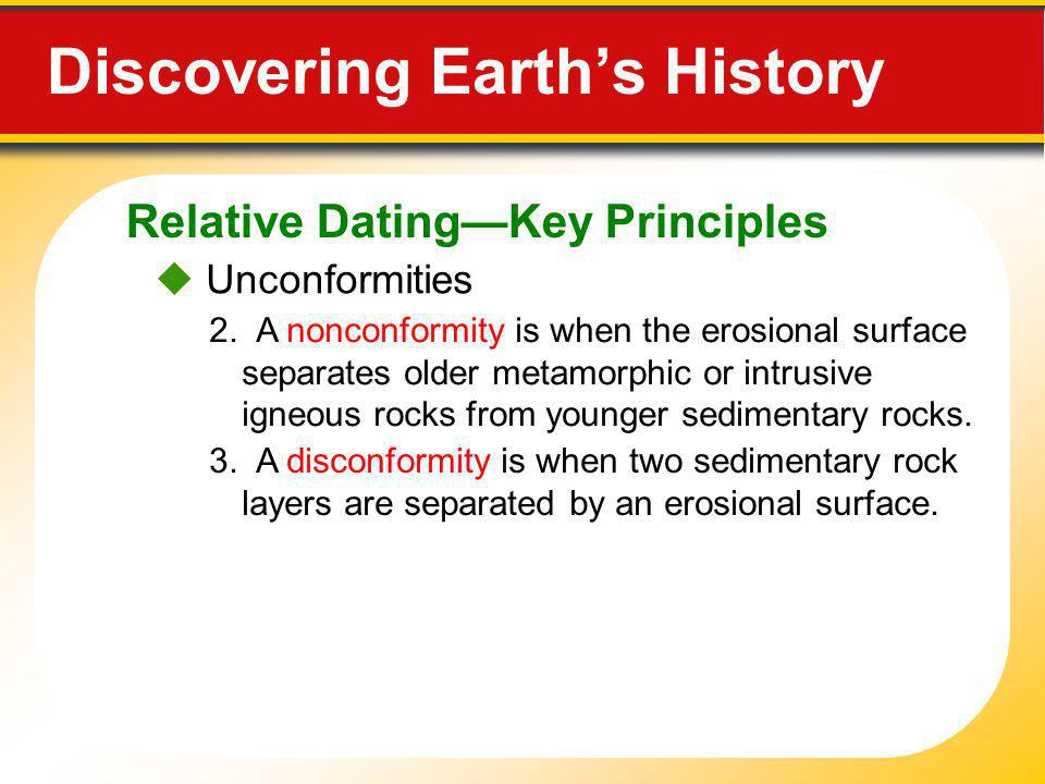 Relative DatingKey Principles Discovering Earths History Unconformities 2. A nonconformity is when the erosional surface separates older metamorphic o