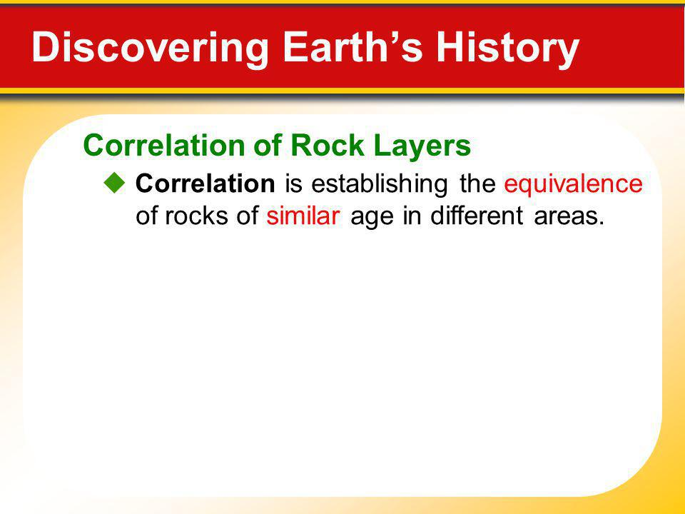 Correlation of Rock Layers Discovering Earths History Correlation is establishing the equivalence of rocks of similar age in different areas.