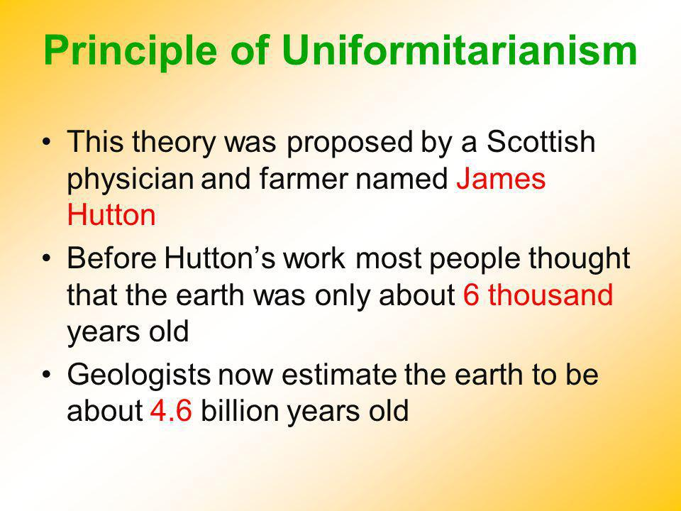 Principle of Uniformitarianism This theory was proposed by a Scottish physician and farmer named James Hutton Before Huttons work most people thought