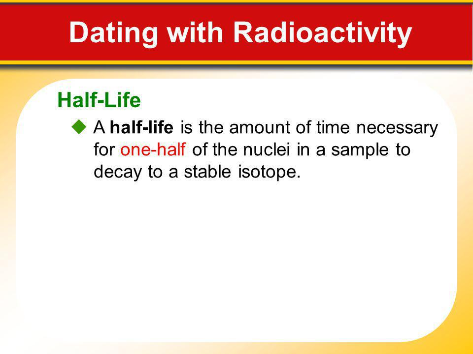 Half-Life Dating with Radioactivity A half-life is the amount of time necessary for one-half of the nuclei in a sample to decay to a stable isotope.
