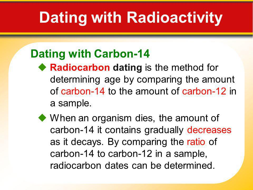 Dating with Carbon-14 Radiocarbon dating is the method for determining age by comparing the amount of carbon-14 to the amount of carbon-12 in a sample