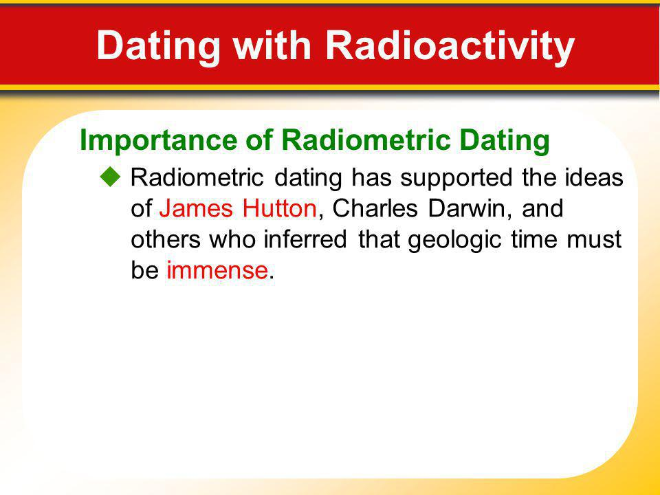 Importance of Radiometric Dating Radiometric dating has supported the ideas of James Hutton, Charles Darwin, and others who inferred that geologic tim