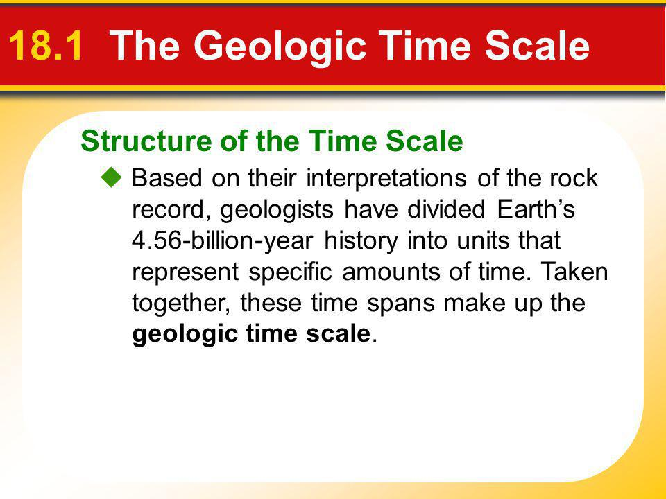Structure of the Time Scale 18.1 The Geologic Time Scale Based on their interpretations of the rock record, geologists have divided Earths 4.56-billio