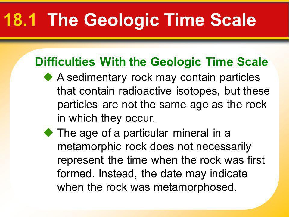 Difficulties With the Geologic Time Scale 18.1 The Geologic Time Scale A sedimentary rock may contain particles that contain radioactive isotopes, but