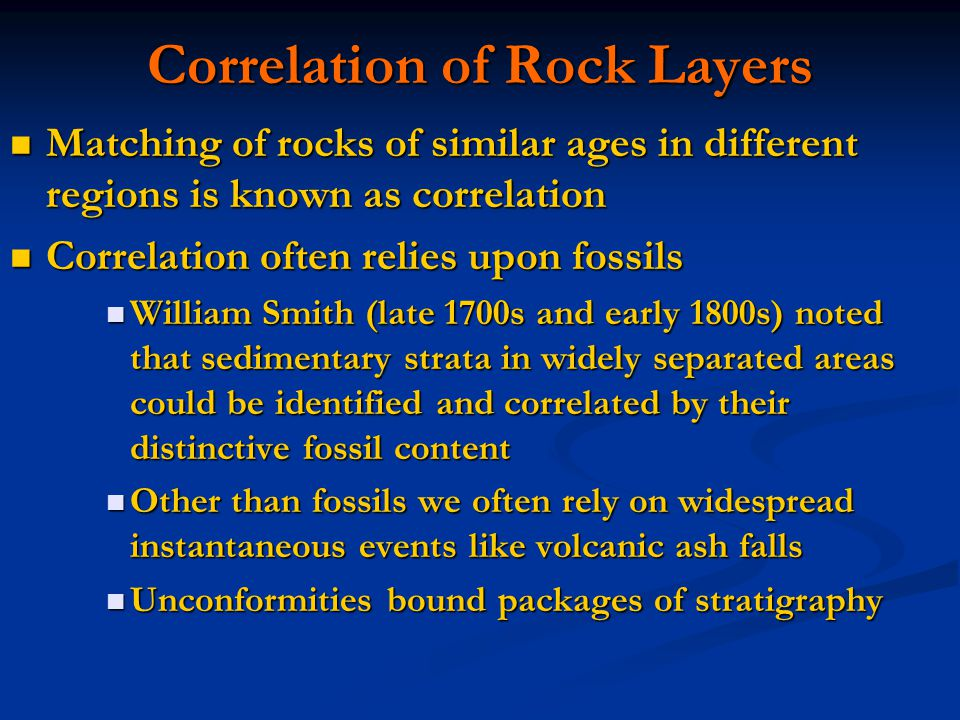 Correlation of Rock Layers Matching of rocks of similar ages in different regions is known as correlation Matching of rocks of similar ages in different regions is known as correlation Correlation often relies upon fossils Correlation often relies upon fossils William Smith (late 1700s and early 1800s) noted that sedimentary strata in widely separated areas could be identified and correlated by their distinctive fossil content William Smith (late 1700s and early 1800s) noted that sedimentary strata in widely separated areas could be identified and correlated by their distinctive fossil content Other than fossils we often rely on widespread instantaneous events like volcanic ash falls Other than fossils we often rely on widespread instantaneous events like volcanic ash falls Unconformities bound packages of stratigraphy Unconformities bound packages of stratigraphy