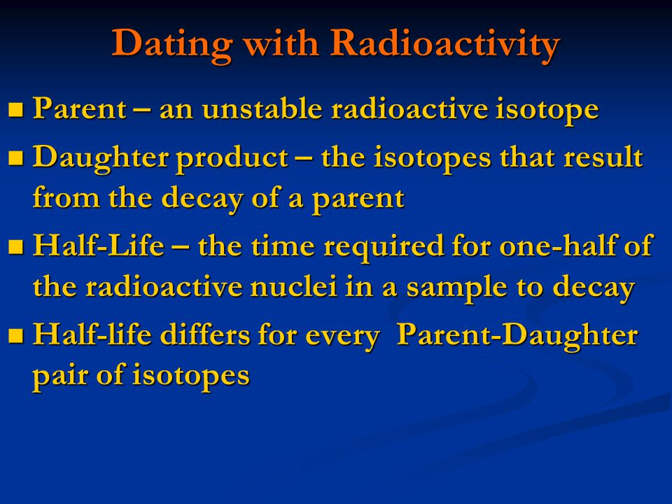 Parent – an unstable radioactive isotope Parent – an unstable radioactive isotope Daughter product – the isotopes that result from the decay of a parent Daughter product – the isotopes that result from the decay of a parent Half-Life – the time required for one-half of the radioactive nuclei in a sample to decay Half-Life – the time required for one-half of the radioactive nuclei in a sample to decay Half-life differs for every Parent-Daughter pair of isotopes Half-life differs for every Parent-Daughter pair of isotopes Dating with Radioactivity