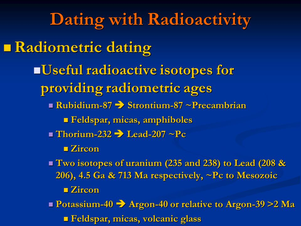 Radiometric dating Radiometric dating Useful radioactive isotopes for providing radiometric ages Useful radioactive isotopes for providing radiometric ages Rubidium-87 Strontium-87 ~Precambrian Rubidium-87 Strontium-87 ~Precambrian Feldspar, micas, amphiboles Feldspar, micas, amphiboles Thorium-232 Lead-207 ~Pc Thorium-232 Lead-207 ~Pc Zircon Zircon Two isotopes of uranium (235 and 238) to Lead (208 & 206), 4.5 Ga & 713 Ma respectively, ~Pc to Mesozoic Two isotopes of uranium (235 and 238) to Lead (208 & 206), 4.5 Ga & 713 Ma respectively, ~Pc to Mesozoic Zircon Zircon Potassium-40 Argon-40 or relative to Argon-39 >2 Ma Potassium-40 Argon-40 or relative to Argon-39 >2 Ma Feldspar, micas, volcanic glass Feldspar, micas, volcanic glass Dating with Radioactivity