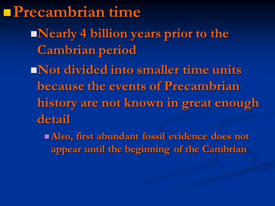 Precambrian time Precambrian time Nearly 4 billion years prior to the Cambrian period Nearly 4 billion years prior to the Cambrian period Not divided into smaller time units because the events of Precambrian history are not known in great enough detail Not divided into smaller time units because the events of Precambrian history are not known in great enough detail Also, first abundant fossil evidence does not appear until the beginning of the Cambrian Also, first abundant fossil evidence does not appear until the beginning of the Cambrian