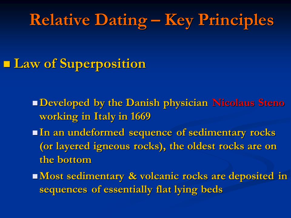 Relative Dating – Key Principles Relative Dating – Key Principles Law of Superposition Law of Superposition Developed by the Danish physician Nicolaus Steno working in Italy in 1669 Developed by the Danish physician Nicolaus Steno working in Italy in 1669 In an undeformed sequence of sedimentary rocks (or layered igneous rocks), the oldest rocks are on the bottom In an undeformed sequence of sedimentary rocks (or layered igneous rocks), the oldest rocks are on the bottom Most sedimentary & volcanic rocks are deposited in sequences of essentially flat lying beds Most sedimentary & volcanic rocks are deposited in sequences of essentially flat lying beds