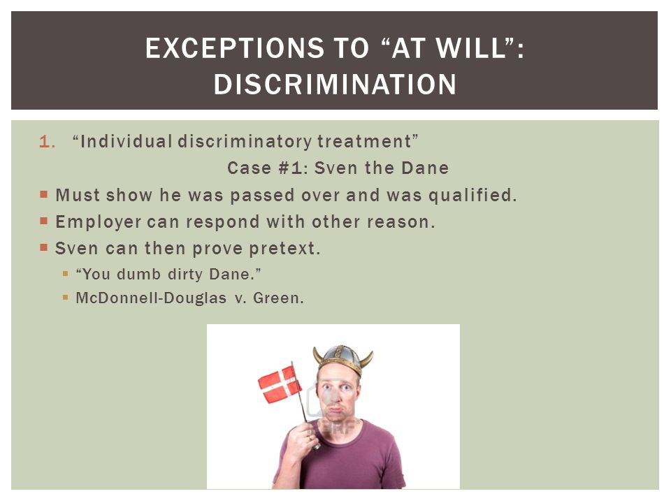 1.Individual discriminatory treatment Case #1: Sven the Dane Must show he was passed over and was qualified.
