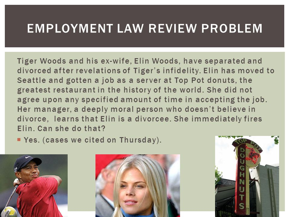 EMPLOYMENT LAW REVIEW PROBLEM Tiger Woods and his ex-wife, Elin Woods, have separated and divorced after revelations of Tigers infidelity.