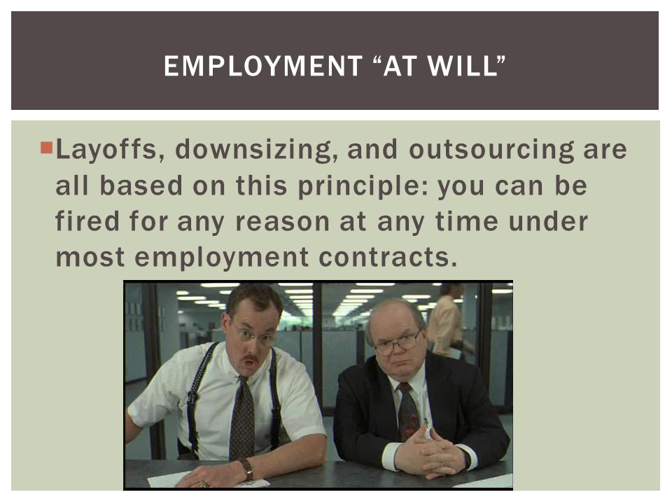 Layoffs, downsizing, and outsourcing are all based on this principle: you can be fired for any reason at any time under most employment contracts.