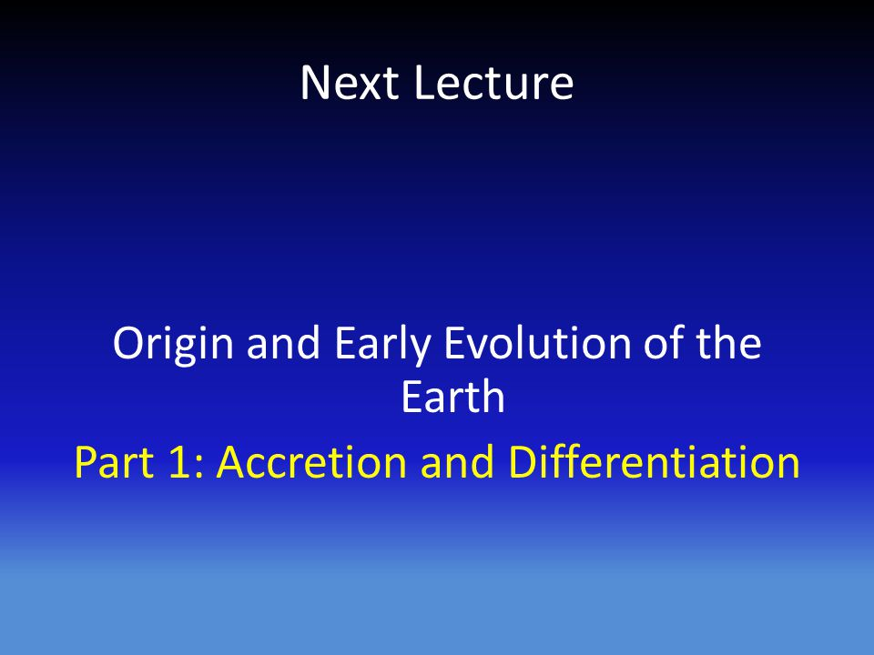 Next Lecture Origin and Early Evolution of the Earth Part 1: Accretion and Differentiation