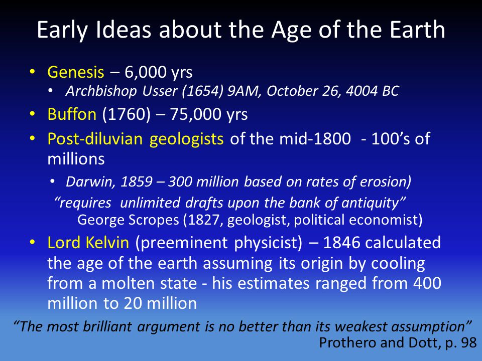 Early Ideas about the Age of the Earth Genesis – 6,000 yrs Archbishop Usser (1654) 9AM, October 26, 4004 BC Buffon (1760) – 75,000 yrs Post-diluvian geologists of the mid-1800 - 100s of millions Darwin, 1859 – 300 million based on rates of erosion) requires unlimited drafts upon the bank of antiquity George Scropes (1827, geologist, political economist) Lord Kelvin (preeminent physicist) – 1846 calculated the age of the earth assuming its origin by cooling from a molten state - his estimates ranged from 400 million to 20 million The most brilliant argument is no better than its weakest assumption Prothero and Dott, p.