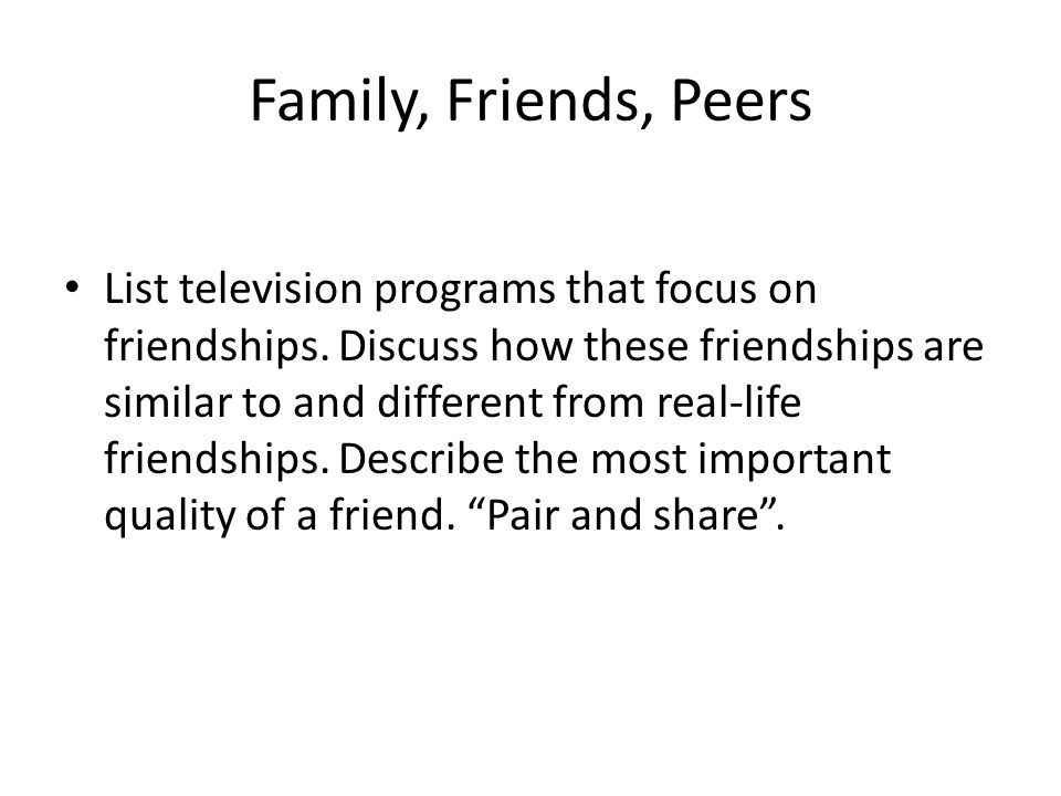 Family, Friends, Peers List television programs that focus on friendships. Discuss how these friendships are similar to and different from real-life f