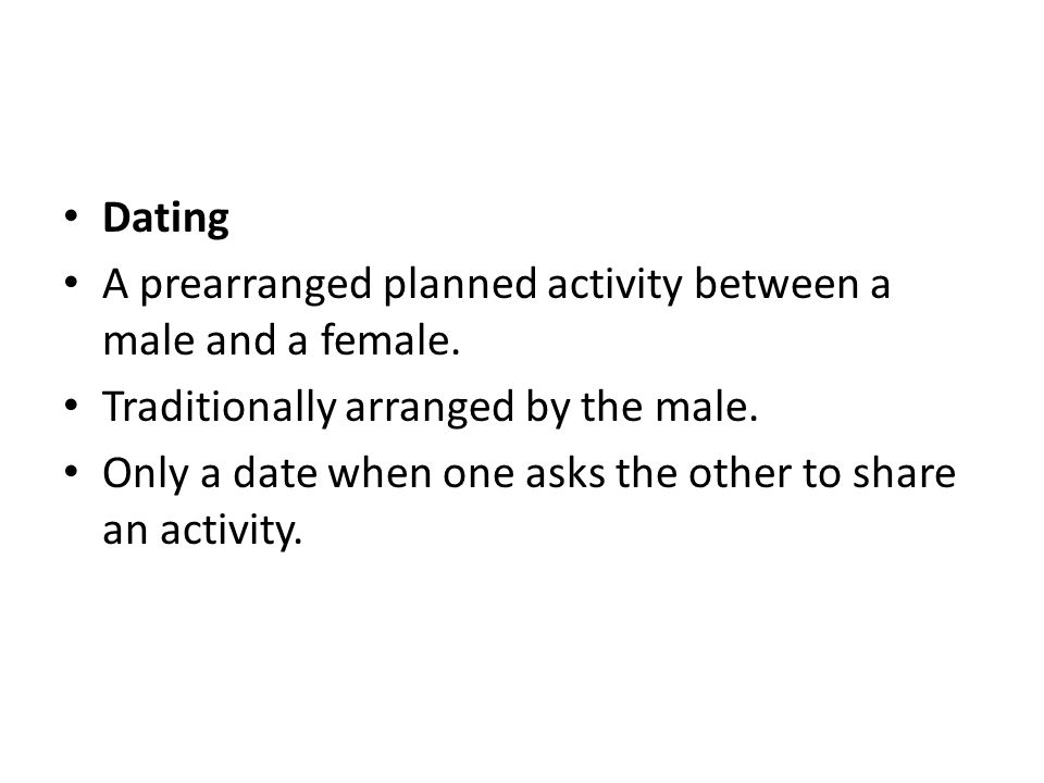 Dating A prearranged planned activity between a male and a female. Traditionally arranged by the male. Only a date when one asks the other to share an