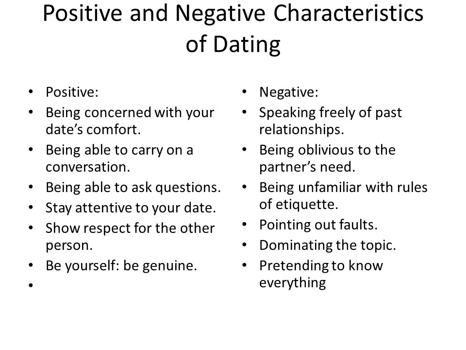 Positive and Negative Characteristics of Dating Positive: Being concerned with your dates comfort. Being able to carry on a conversation. Being able t