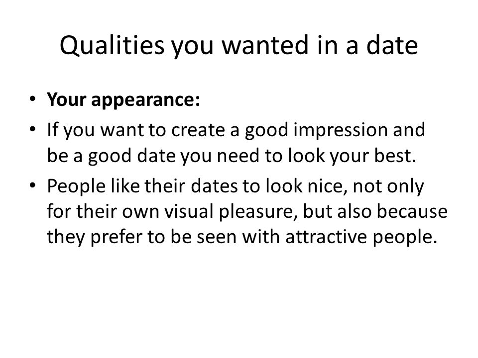 Qualities you wanted in a date Your appearance: If you want to create a good impression and be a good date you need to look your best. People like the