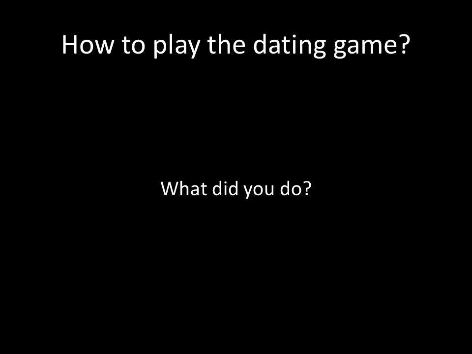 How to play the dating game What did you do