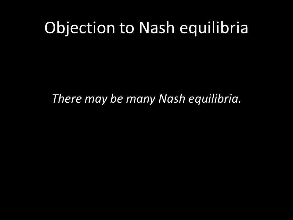 Objection to Nash equilibria There may be many Nash equilibria.