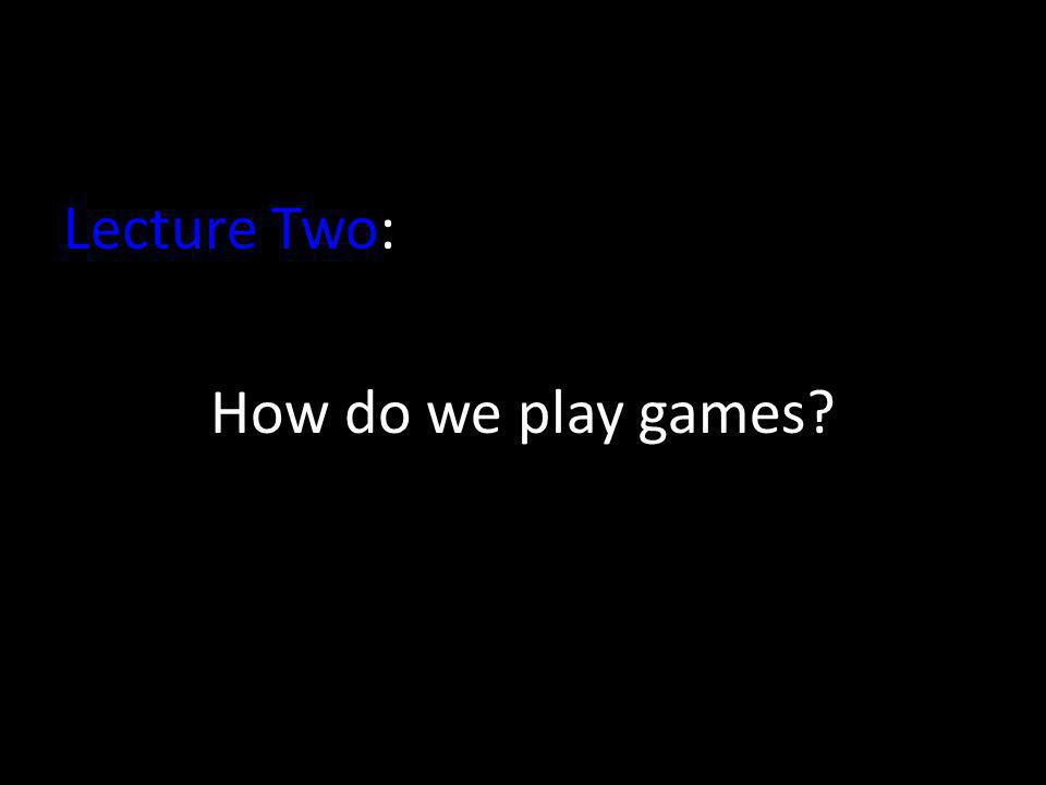 Lecture Two: How do we play games