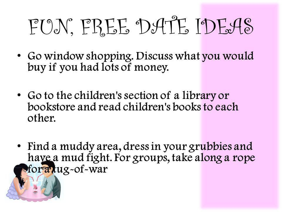 FUN, FREE DATE IDEAS Go window shopping. Discuss what you would buy if you had lots of money.