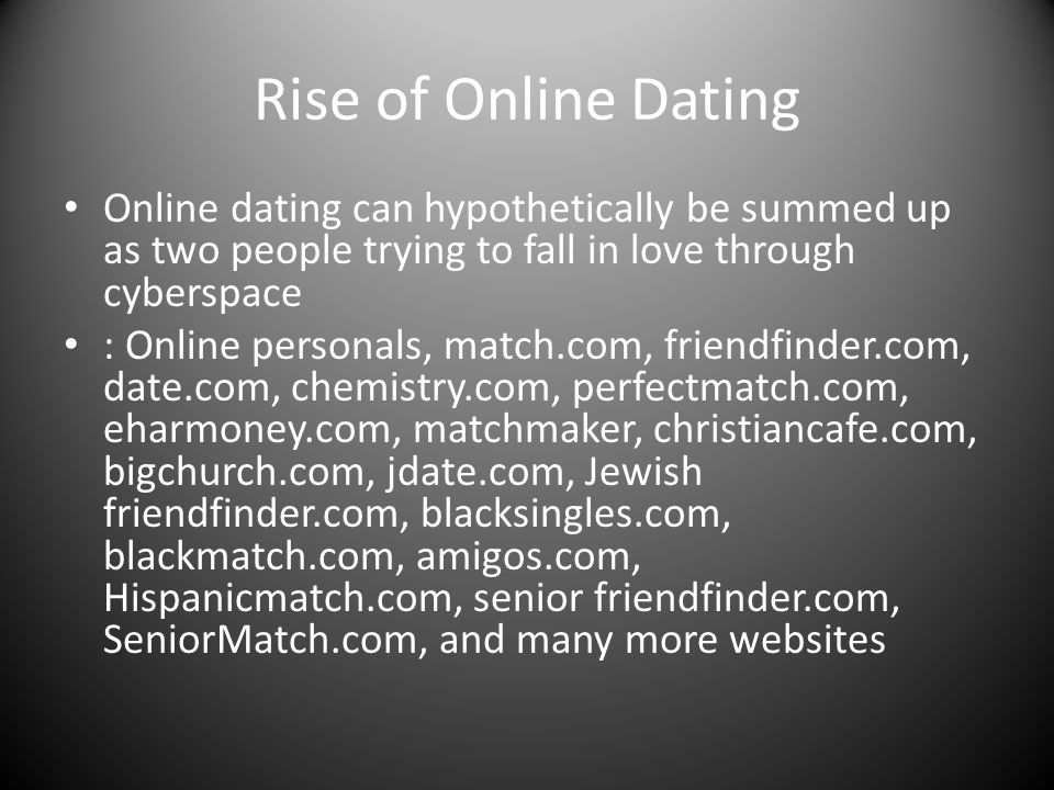Rise of Online Dating Online dating can hypothetically be summed up as two people trying to fall in love through cyberspace : Online personals, match.com, friendfinder.com, date.com, chemistry.com, perfectmatch.com, eharmoney.com, matchmaker, christiancafe.com, bigchurch.com, jdate.com, Jewish friendfinder.com, blacksingles.com, blackmatch.com, amigos.com, Hispanicmatch.com, senior friendfinder.com, SeniorMatch.com, and many more websites