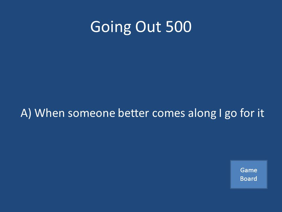 Going Out 500 The following is not a good dating strategy A) When someone better comes along I go for it B) I will not hesitate to call my parents if I were on a date and needed help C) I do not base my self-worth on my ability to get a date Answer