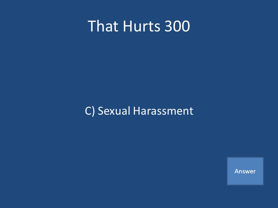 That Hurts 300 Words, jokes, gestures, or touching of a sexual nature that are not wanted A) Bullying B) Dating C) Sexual Harassment Answer