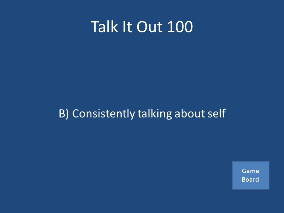 Talk It Out 100 Which of the following is a conversation killer A) Encouraging another person B) Consistently talking about self C) Responding to others Answer