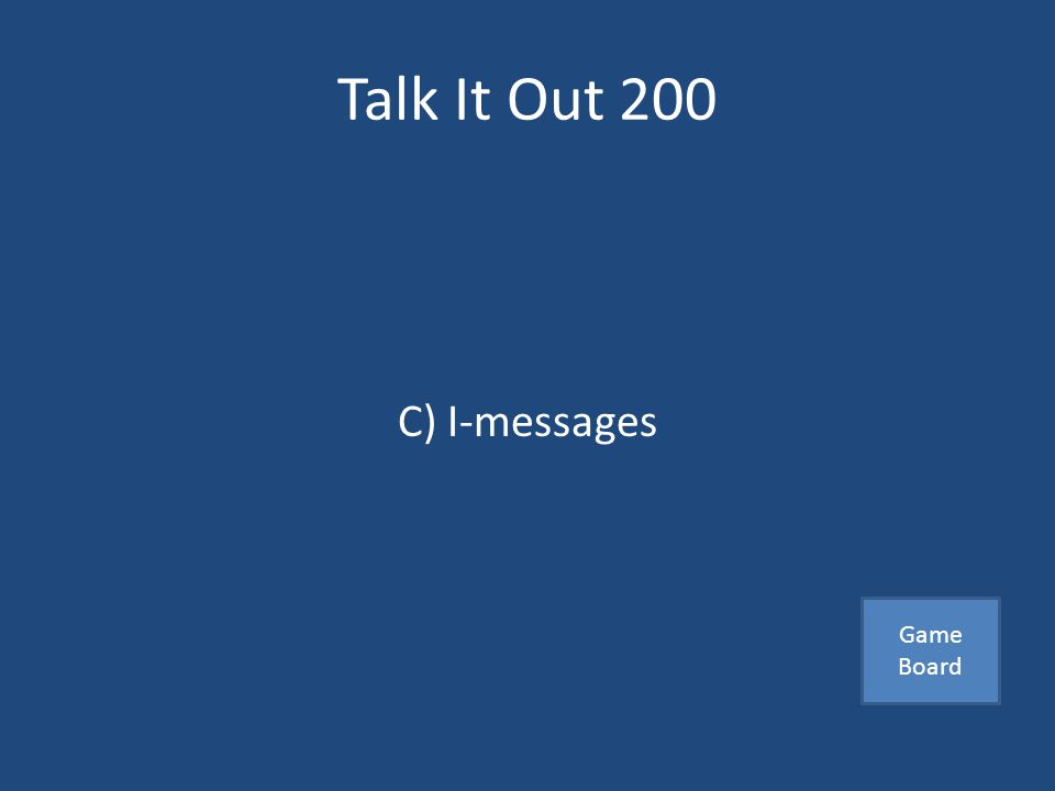 Talk It Out 200 An effective way to communicate your feelings A) Blaming the other person B) Giving demands C) I-messages Answer
