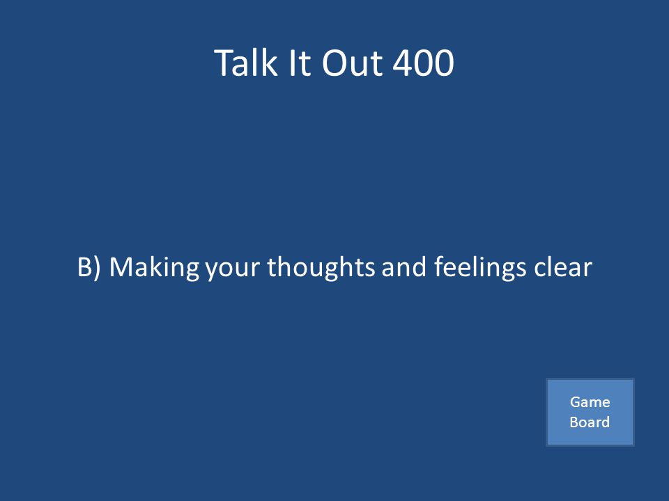 Talk It Out 400 This is proper speaking skills A) Speaking loudly B) Making your thoughts and feelings clear C) Being sarcastic Answer